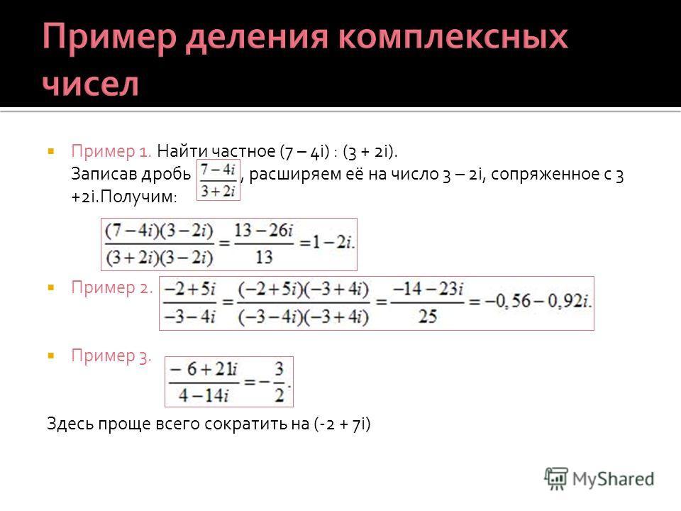 Пример 1. Найти частное (7 – 4i) : (3 + 2i). Записав дробь, расширяем её на число 3 – 2i, сопряженное с 3 +2i.Получим: Пример 2. Пример 3. Здесь проще всего сократить на (-2 + 7i)