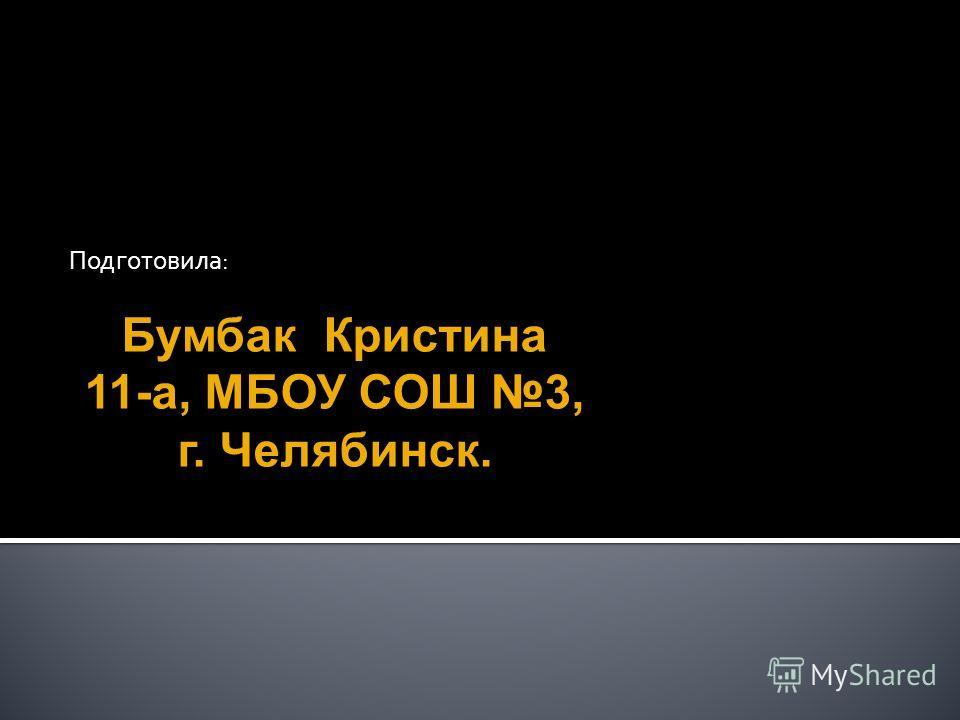 Подготовила: Бумбак Кристина 11-а, МБОУ СОШ 3, г. Челябинск.