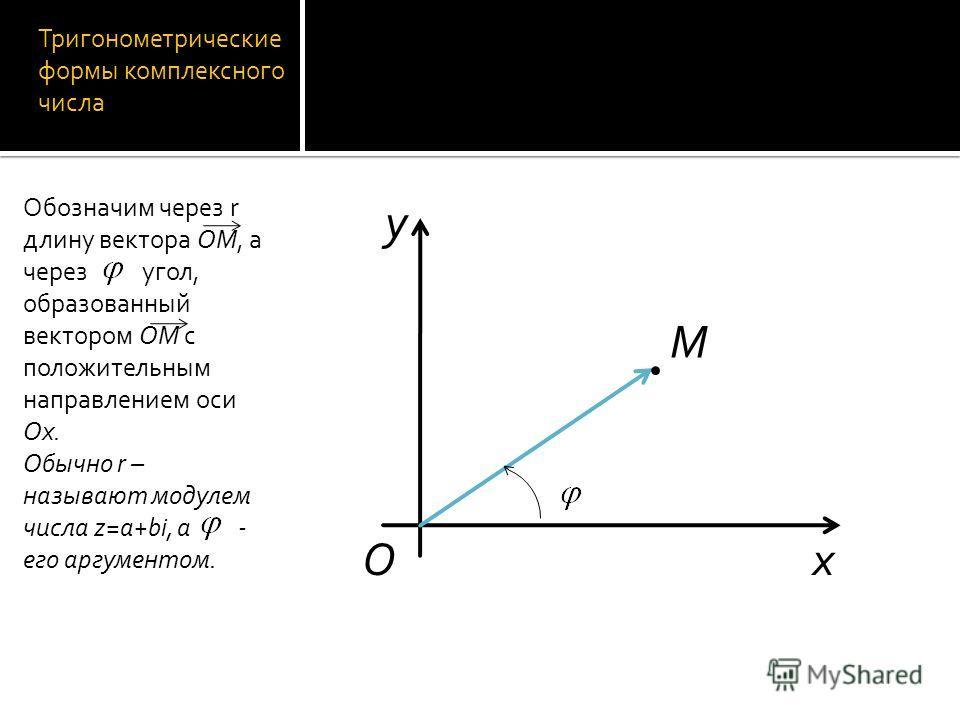 Тригонометрические формы комплексного числа Обозначим через r длину вектора OM, а через угол, образованный вектором OM с положительным направлением оси Ox. Обычно r – называют модулем числа z=a+bi, а - его аргументом. O M y x
