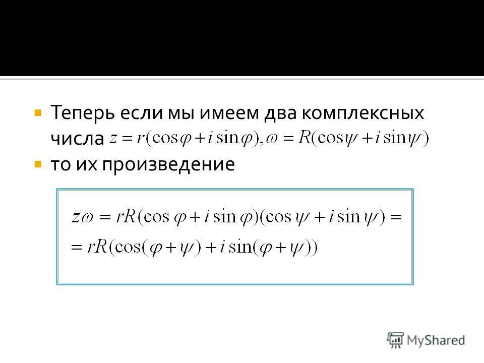 Теперь если мы имеем два комплексных числа то их произведение