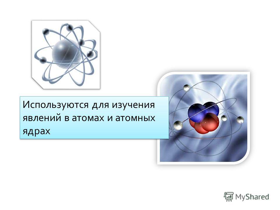 Используются для изучения явлений в атомах и атомных ядрах