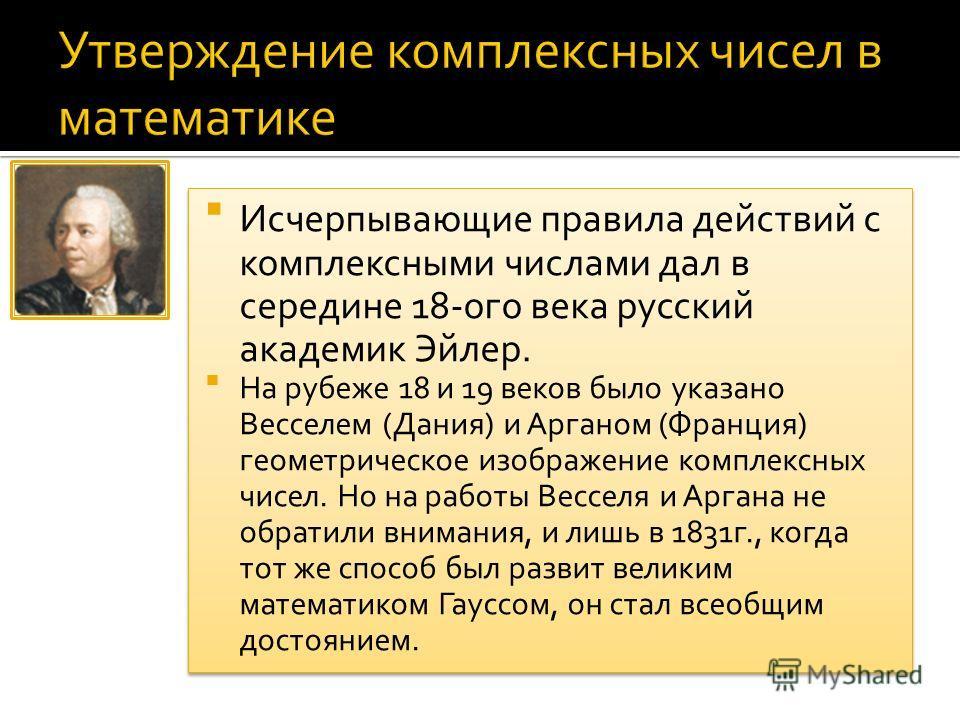 Исчерпывающие правила действий с комплексными числами дал в середине 18-ого века русский академик Эйлер. На рубеже 18 и 19 веков было указано Весселем (Дания) и Арганом (Франция) геометрическое изображение комплексных чисел. Но на работы Весселя и Ар
