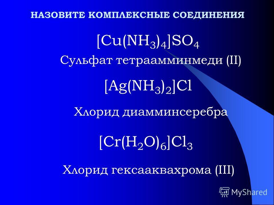НАЗОВИТЕ КОМПЛЕКСНЫЕ СОЕДИНЕНИЯ [Cu(NH 3 ) 4 ]SO 4 Сульфат тетраамминмеди (II) [Ag(NH 3 ) 2 ]Cl Хлорид диамминсеребра Хлорид гексааквахрома (III) [Cr(H 2 O) 6 ]Cl 3