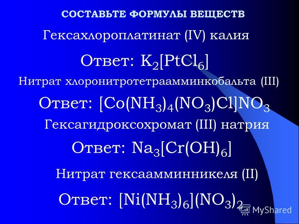 Ответ: K 2 [PtCl 6 ] Гексахлороплатинат (IV) калия Нитрат хлоронитротетраамминкобальта (III) Гексагидроксохромат (III) натрия СОСТАВЬТЕ ФОРМУЛЫ ВЕЩЕСТВ Ответ: [Co(NH 3 ) 4 (NO 3 )Cl]NO 3 Ответ: Na 3 [Cr(OH) 6 ] Нитрат гексаамминникеля (II) Ответ: [Ni