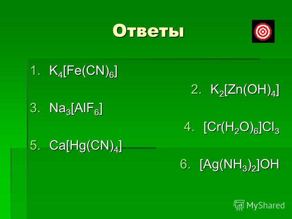 Ответы 1.K 4 [Fe(CN) 6 ] 2.K 2 [Zn(OH) 4 ] 3.Na 3 [AlF 6 ] 4.[Cr(H 2 O) 6 ]Cl 3 5.Ca[Hg(CN) 4 ] 6.[Ag(NH 3 ) 2 ]OH