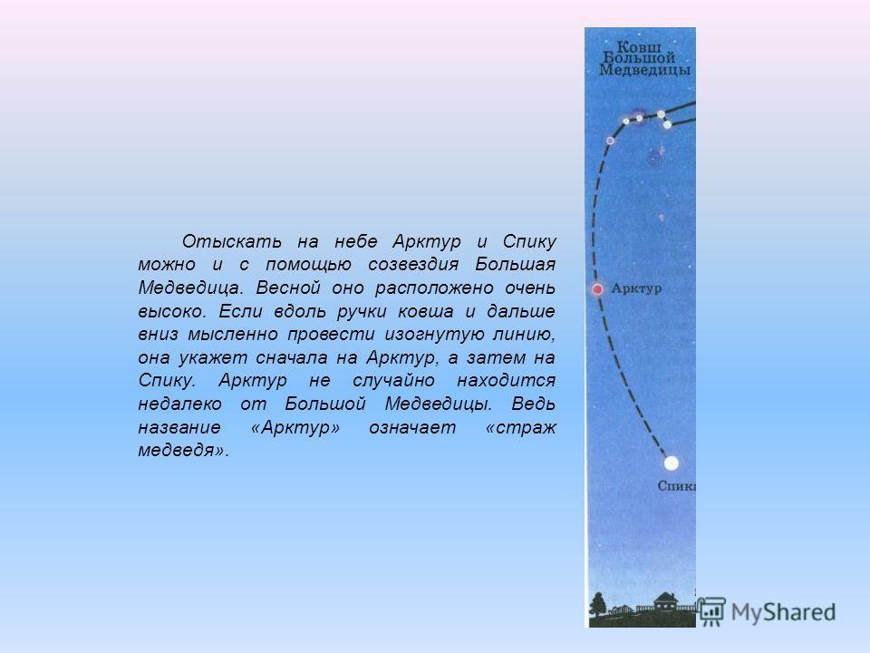 Отыскать на небе Арктур и Спику можно и с помощью созвездия Большая Медведица. Весной оно расположено очень высоко. Если вдоль ручки ковша и дальше вниз мысленно провести изогнутую линию, она укажет сначала на Арктур, а затем на Спику. Арктур не случ