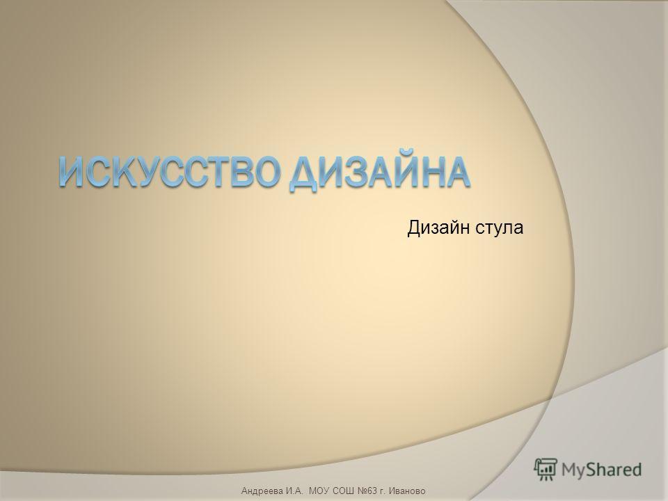 Дизайн стула Андреева И.А. МОУ СОШ 63 г. Иваново