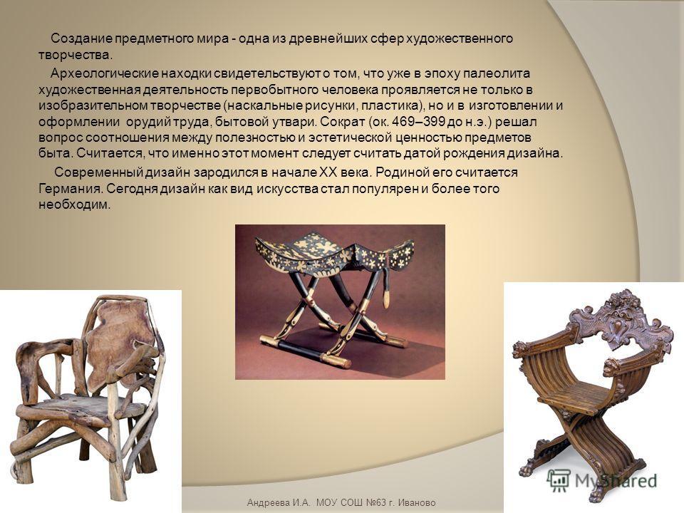 Создание предметного мира - одна из древнейших сфер художественного творчества. Археологические находки свидетельствуют о том, что уже в эпоху палеолита художественная деятельность первобытного человека проявляется не только в изобразительном творчес
