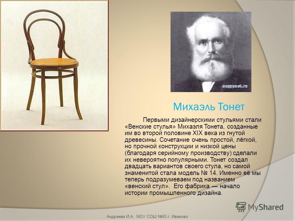 Михаэль Тонет Первыми дизайнерскими стульями стали «Венские стулья» Михаэля Тонета, созданные им во второй половине XIX века из гнутой древесины. Сочетание очень простой, лёгкой, но прочной конструкции и низкой цены (благодаря серийному производству)