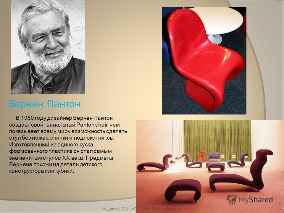 Вернен Пантон В 1960 году дизайнер Вернен Пантон создаёт свой гениальный Panton chair, чем показывает всему миру возможность сделать стул без ножек, спинки и подлокотников. Изготовленный из единого куска формованного пластика он стал самым знаменитым
