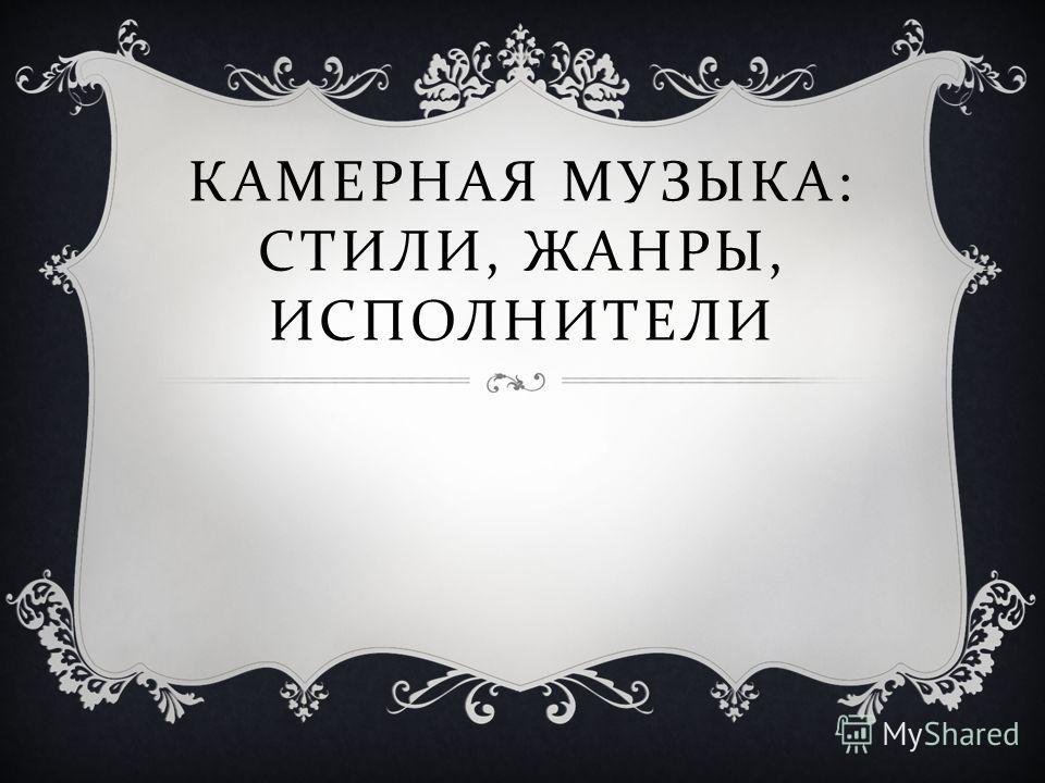 КАМЕРНАЯ МУЗЫКА : СТИЛИ, ЖАНРЫ, ИСПОЛНИТЕЛИ