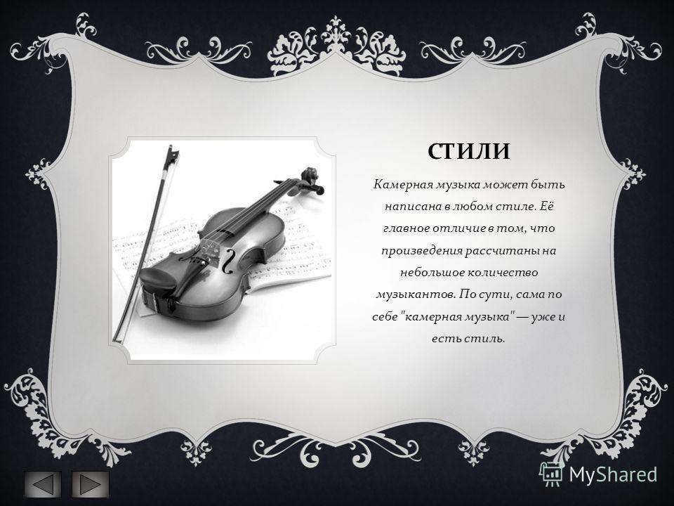 СТИЛИ Камерная музыка может быть написана в любом стиле. Её главное отличие в том, что произведения рассчитаны на небольшое количество музыкантов. По сути, сама по себе  камерная музыка  уже и есть стиль.