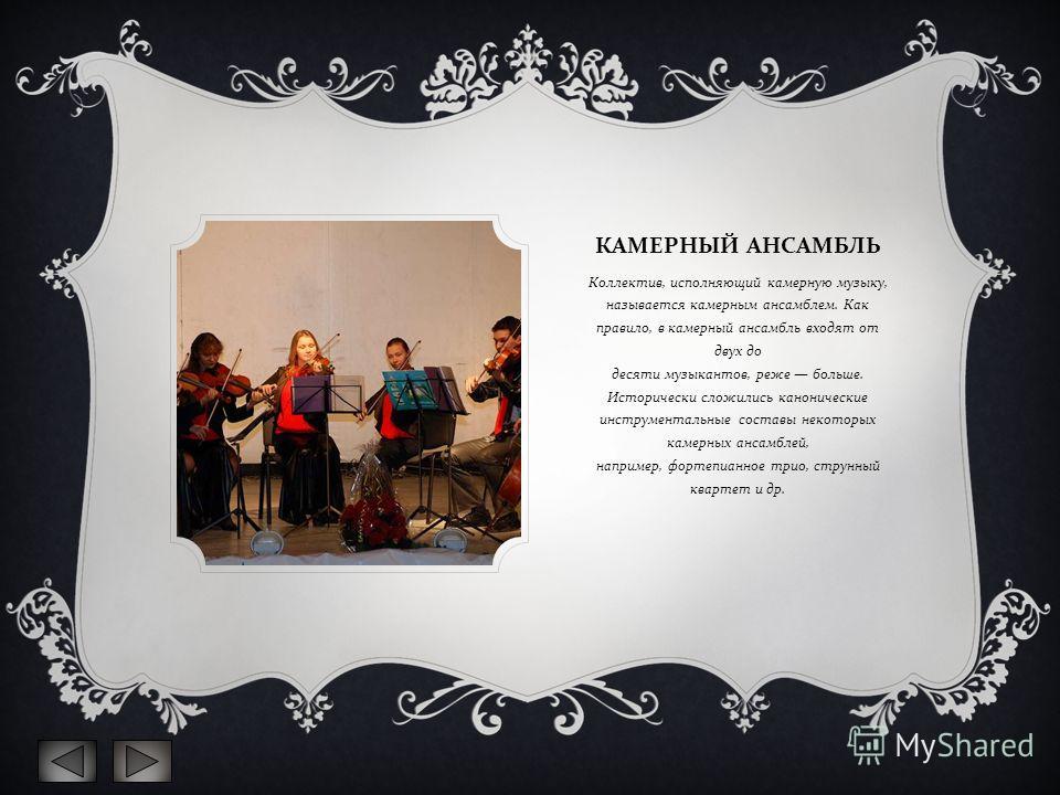 КАМЕРНЫЙ АНСАМБЛЬ Коллектив, исполняющий камерную музыку, называется камерным ансамблем. Как правило, в камерный ансамбль входят от двух до десяти музыкантов, реже больше. Исторически сложились канонические инструментальные составы некоторых камерных