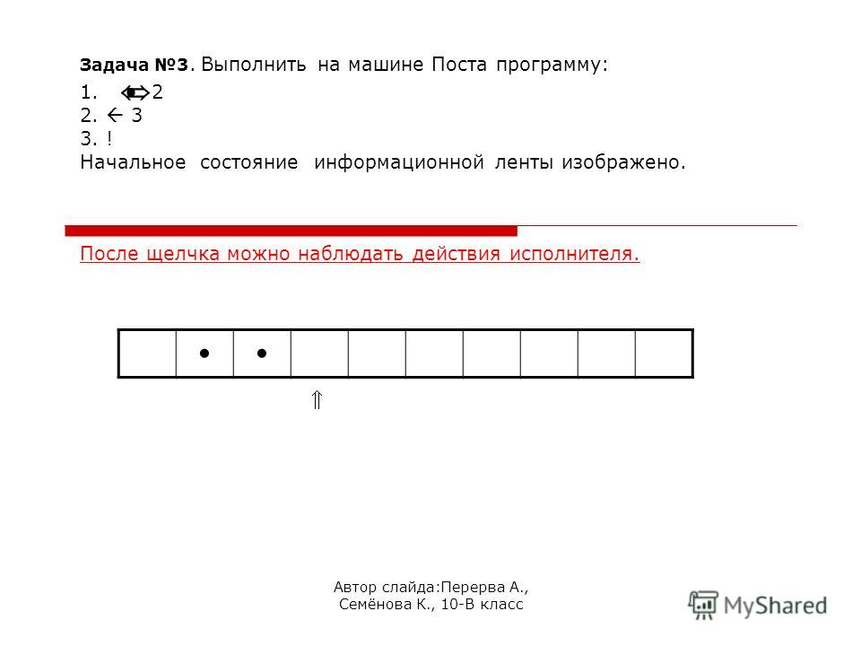 Автор слайда:Перерва А., Семёнова К., 10-В класс Задача 3. Выполнить на машине Поста программу: 1. 2 2. 3 3. ! Начальное состояние информационной ленты изображено. После щелчка можно наблюдать действия исполнителя.