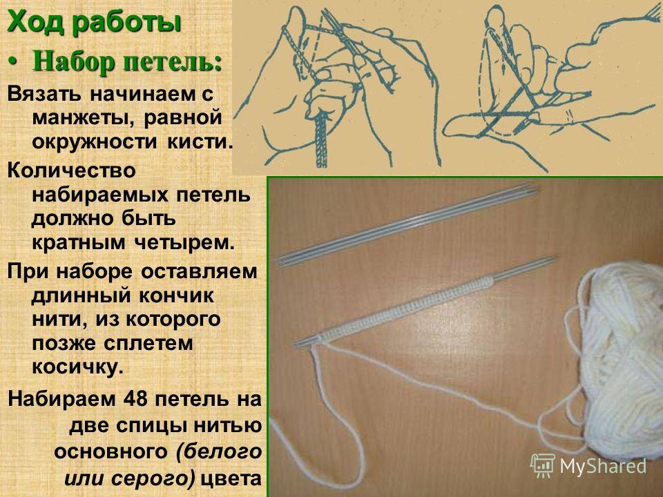Ход работы Набор петель:Набор петель: Вязать начинаем с манжеты, равной окружности кисти. Количество набираемых петель должно быть кратным четырем. При наборе оставляем длинный кончик нити, из которого позже сплетем косичку. Набираем 48 петель на две