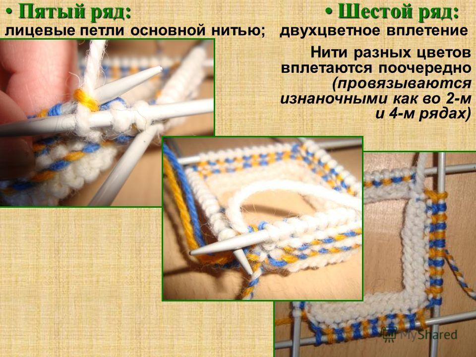 Пятый ряд: Шестой ряд: Пятый ряд: Шестой ряд: лицевые петли основной нитью; двухцветное вплетение Нити разных цветов вплетаются поочередно (провязываются изнаночными как во 2-м и 4-м рядах)