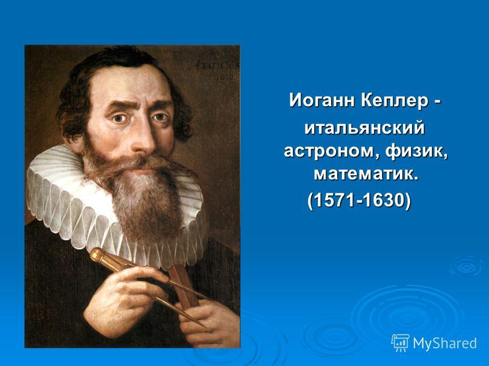Иоганн Кеплер - Иоганн Кеплер - итальянский астроном, физик, математик. итальянский астроном, физик, математик. (1571-1630) (1571-1630)