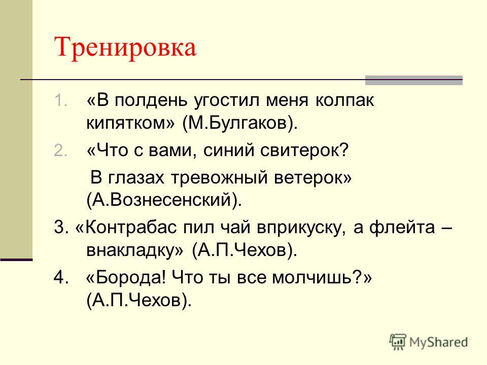 Тренировка 1. «В полдень угостил меня колпак кипятком» (М.Булгаков). 2. «Что с вами, синий свитерок? В глазах тревожный ветерок» (А.Вознесенский). 3. «Контрабас пил чай вприкуску, а флейта – внакладку» (А.П.Чехов). 4. «Борода! Что ты все молчишь?» (А