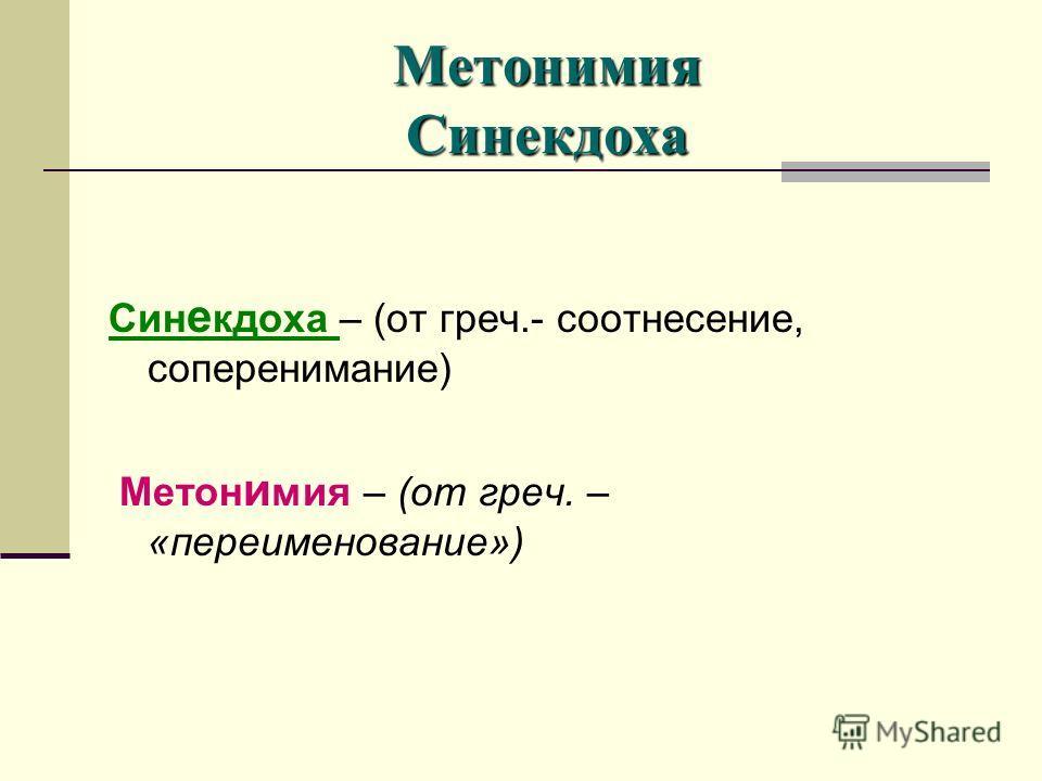 Метонимия Синекдоха Син е кдоха – (от греч.- соотнесение, соперенимание) Метон и мия – (от греч. – «переименование»)