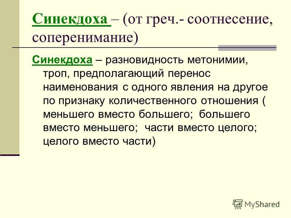 Синекдоха – (от греч.- соотнесение, соперенимание) Синекдоха – разновидность метонимии, троп, предполагающий перенос наименования с одного явления на другое по признаку количественного отношения ( меньшего вместо большего; большего вместо меньшего; ч