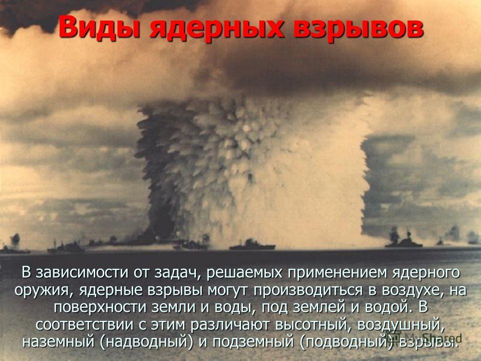 Виды ядерных взрывов В зависимости от задач, решаемых применением ядерного оружия, ядерные взрывы могут производиться в воздухе, на поверхности земли и воды, под землей и водой. В соответствии с этим различают высотный, воздушный, наземный (надводный