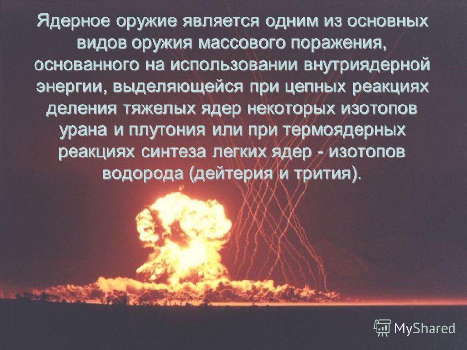Ядерное оружие является одним из основных видов оружия массового поражения, основанного на использовании внутриядерной энергии, выделяющейся при цепных реакциях деления тяжелых ядер некоторых изотопов урана и плутония или при термоядерных реакциях си