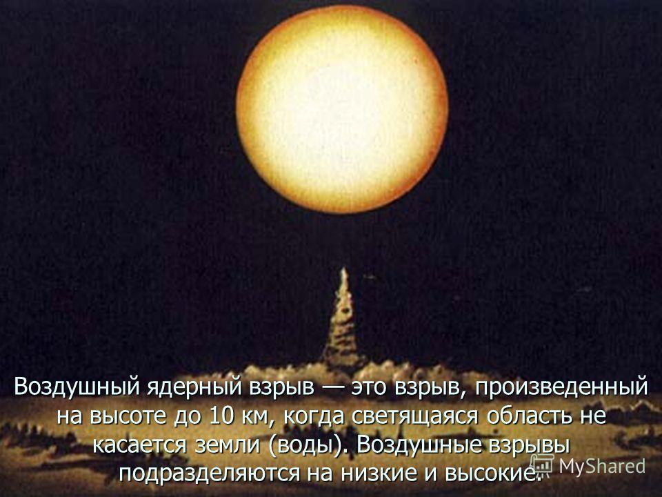 Воздушный ядерный взрыв это взрыв, произведенный на высоте до 10 км, когда светящаяся область не касается земли (воды). Воздушные взрывы подразделяются на низкие и высокие.