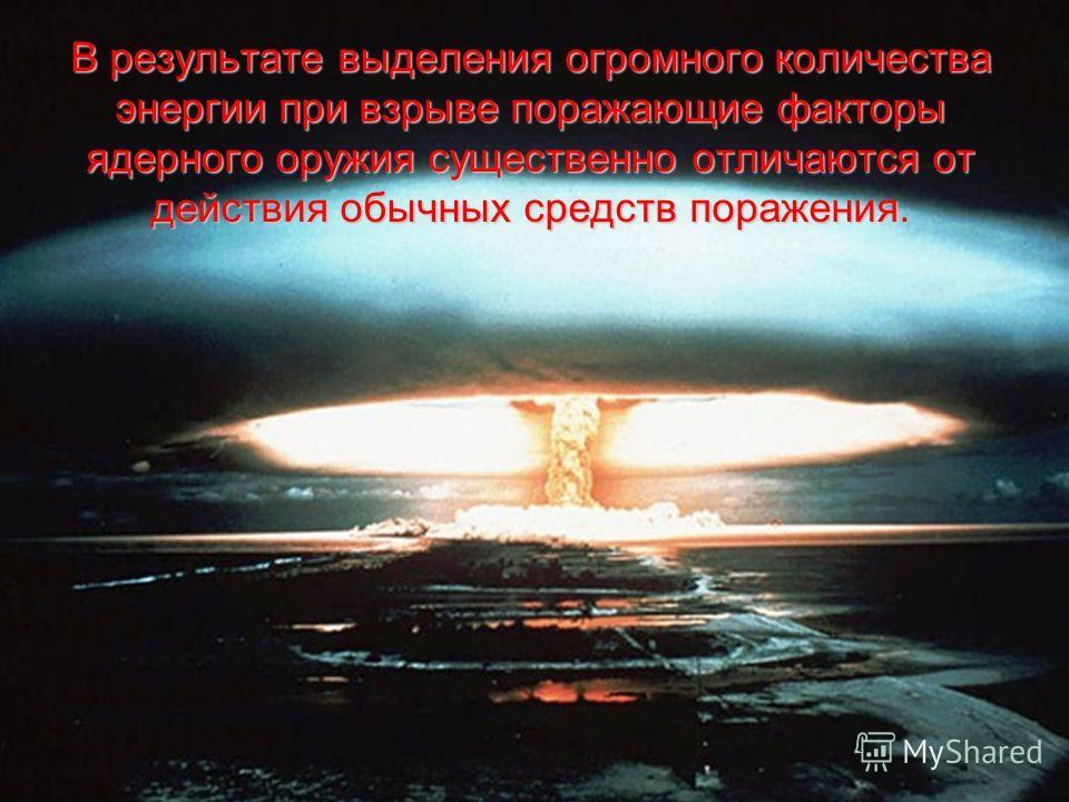 В результате выделения огромного количества энергии при взрыве поражающие факторы ядерного оружия существенно отличаются от действия обычных средств поражения.