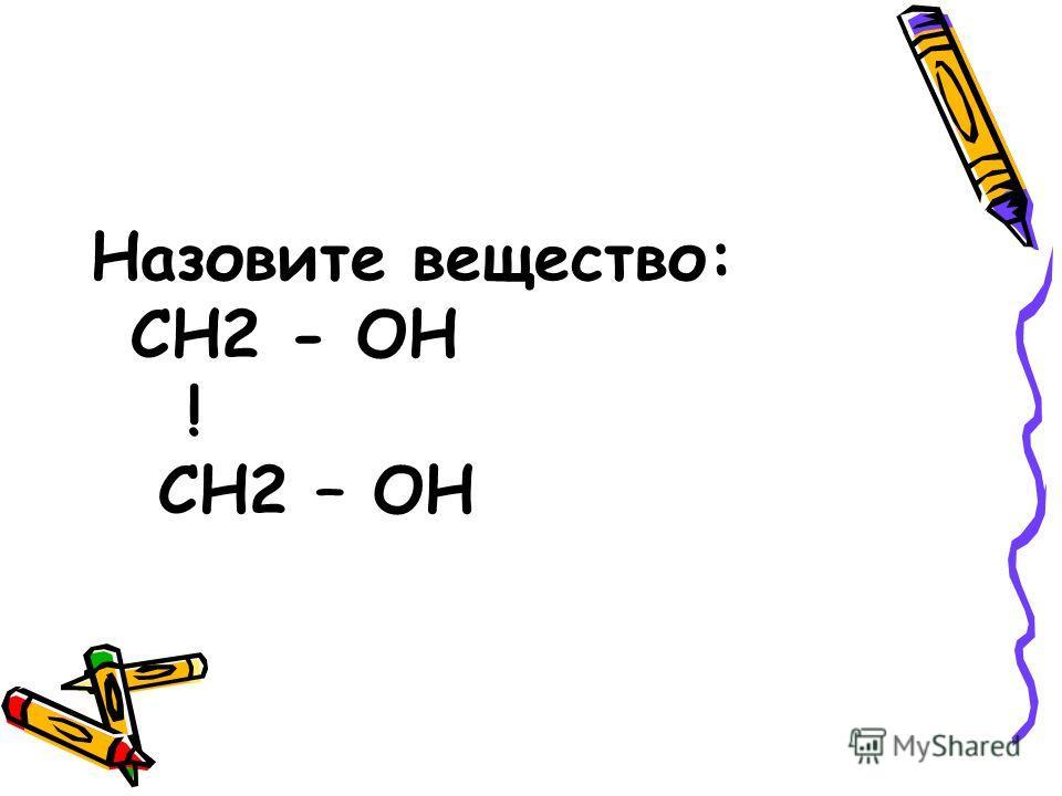 Назовите вещество: СН2 - ОН ! СН2 – ОН