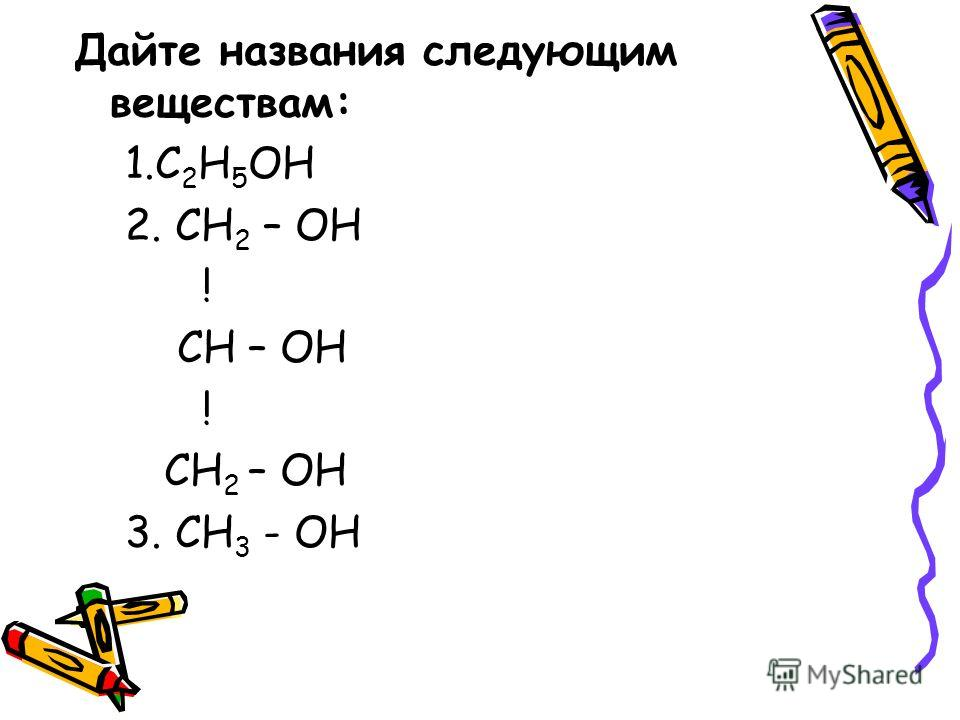 Дайте названия следующим веществам: 1.С 2 Н 5 ОН 2. СН 2 – ОН ! СН – ОН ! СН 2 – ОН 3. СН 3 - ОН