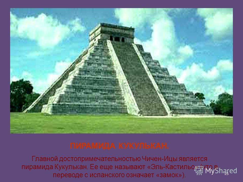 25 ПИРАМИДА КУКУЛЬКАН. Главной достопримечательностью Чичен-Ицы является пирамида Кукулькан. Ее еще называют «Эль-Кастильо» (что в переводе с испанского означает «замок»).