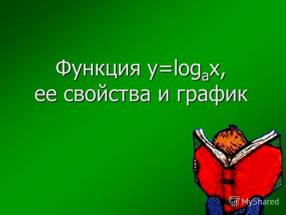 Функция y=log a x, ее свойства и график