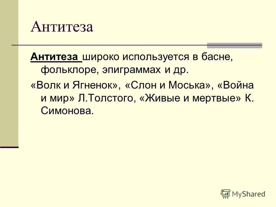 Антитеза Антитеза широко используется в басне, фольклоре, эпиграммах и др. «Волк и Ягненок», «Слон и Моська», «Война и мир» Л.Толстого, «Живые и мертвые» К. Симонова.