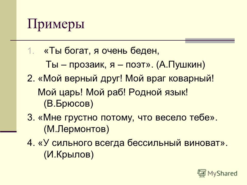 Примеры 1. «Ты богат, я очень беден, Ты – прозаик, я – поэт». (А.Пушкин) 2. «Мой верный друг! Мой враг коварный! Мой царь! Мой раб! Родной язык! (В.Брюсов) 3. «Мне грустно потому, что весело тебе». (М.Лермонтов) 4. «У сильного всегда бессильный винов