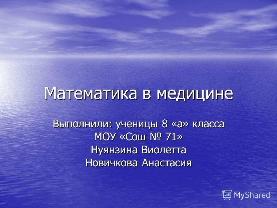 Математика в медицине Выполнили: ученицы 8 «а» класса МОУ «Сош 71» Нуянзина Виолетта Новичкова Анастасия