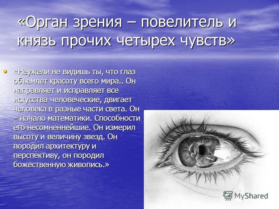 «Орган зрения – повелитель и князь прочих четырех чувств» «Неужели не видишь ты, что глаз объемлет красоту всего мира.. Он направляет и исправляет все искусства человеческие, двигает человека в разные части света. Он – начало математики. Способности