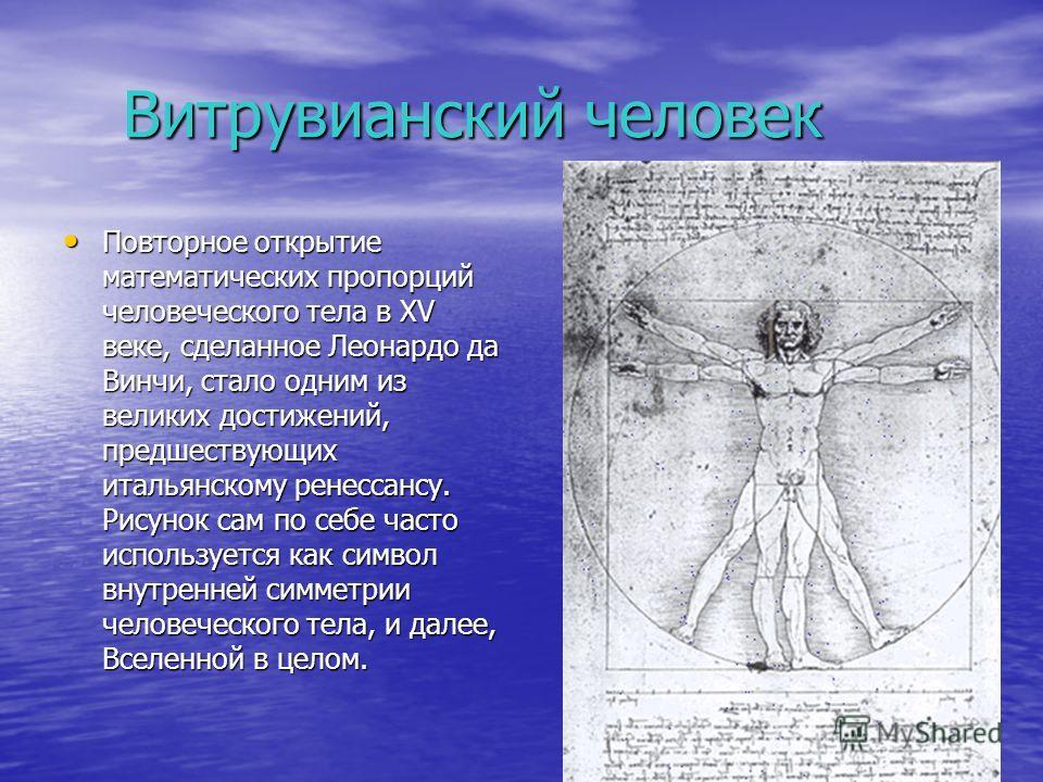 Витрувианский человек Витрувианский человек Повторное открытие математических пропорций человеческого тела в XV веке, сделанное Леонардо да Винчи, стало одним из великих достижений, предшествующих итальянскому ренессансу. Рисунок сам по себе часто ис
