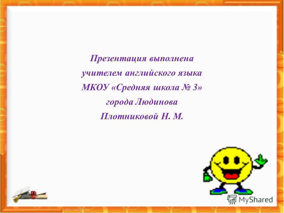 Презентация выполнена учителем английского языка МКОУ «Средняя школа 3» города Людинова Плотниковой Н. М.