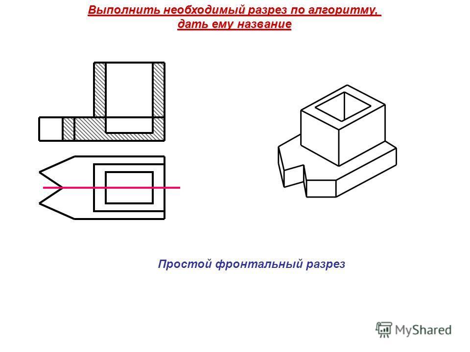 Выполнить необходимый разрез по алгоритму, дать ему название Простой фронтальный разрез