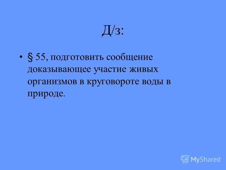 Д/з: § 55, подготовить сообщение доказывающее участие живых организмов в круговороте воды в природе.