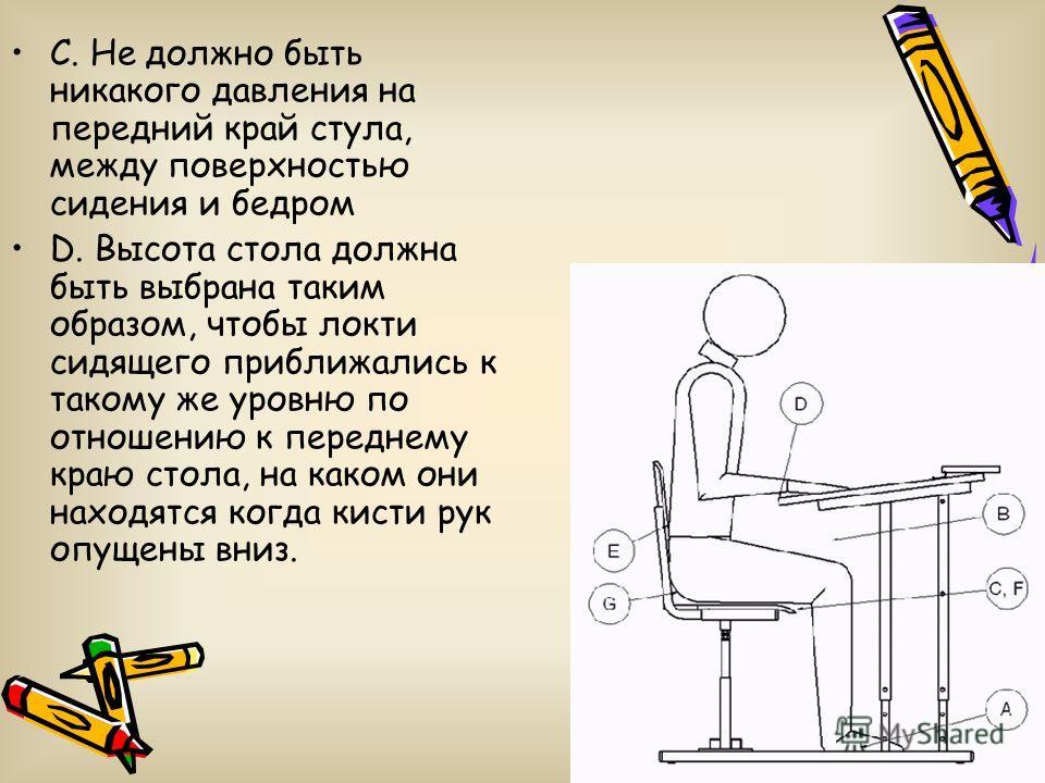 C. Не должно быть никакого давления на передний край стула, между поверхностью сидения и бедром D. Высота стола должна быть выбрана таким образом, чтобы локти сидящего приближались к такому же уровню по отношению к переднему краю стола, на каком они