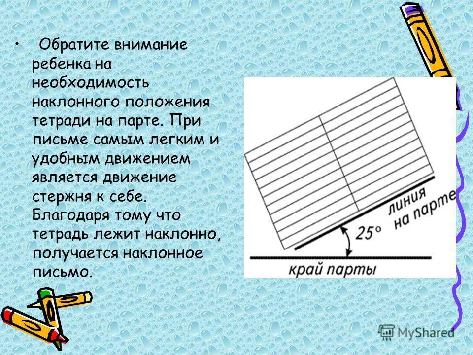 Обратите внимание ребенка на необходимость наклонного положения тетради на парте. При письме самым легким и удобным движением является движение стержня к себе. Благодаря тому что тетрадь лежит наклонно, получается наклонное письмо.