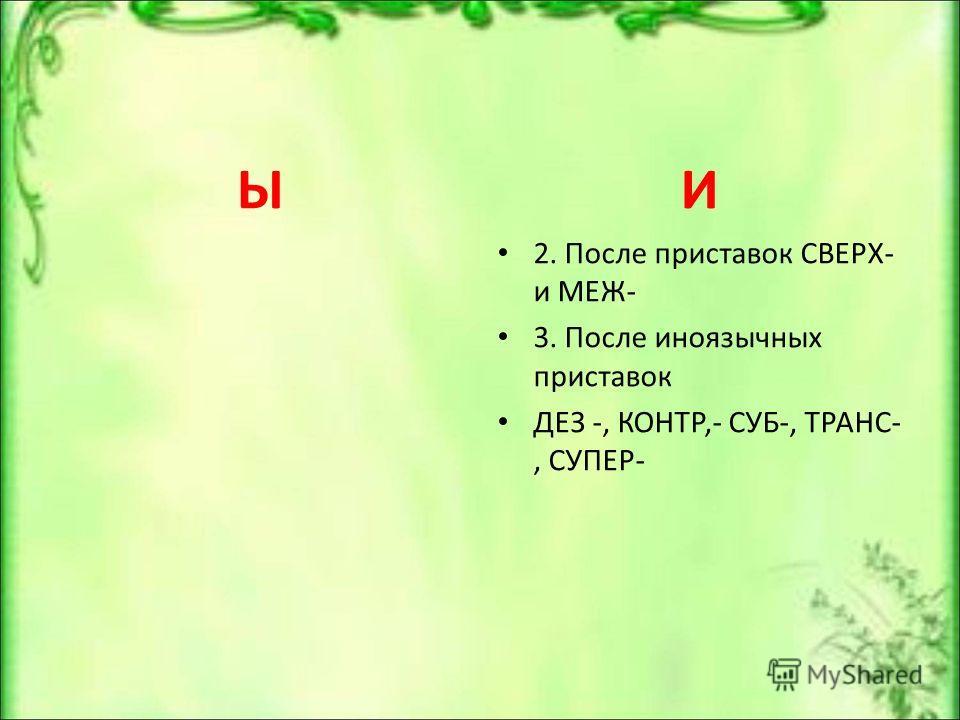 Ы И 2. После приставок СВЕРХ- и МЕЖ- 3. После иноязычных приставок ДЕЗ -, КОНТР,- СУБ-, ТРАНС-, СУПЕР-