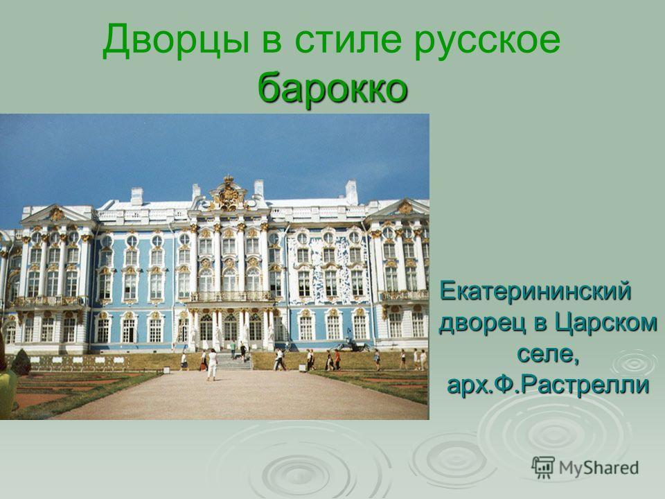 барокко Дворцы в стиле русское барокко Екатерининский дворец в Царском селе, арх.Ф.Растрелли