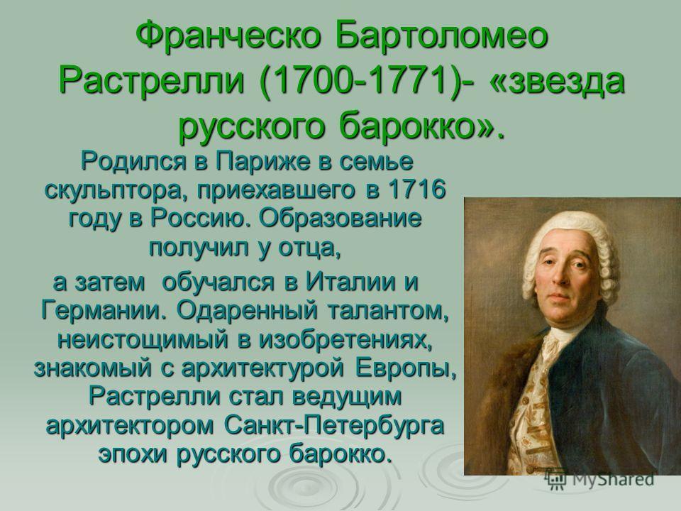 Франческо Бартоломео Растрелли (1700-1771)- «звезда русского барокко». Родился в Париже в семье скульптора, приехавшего в 1716 году в Россию. Образование получил у отца, Родился в Париже в семье скульптора, приехавшего в 1716 году в Россию. Образован