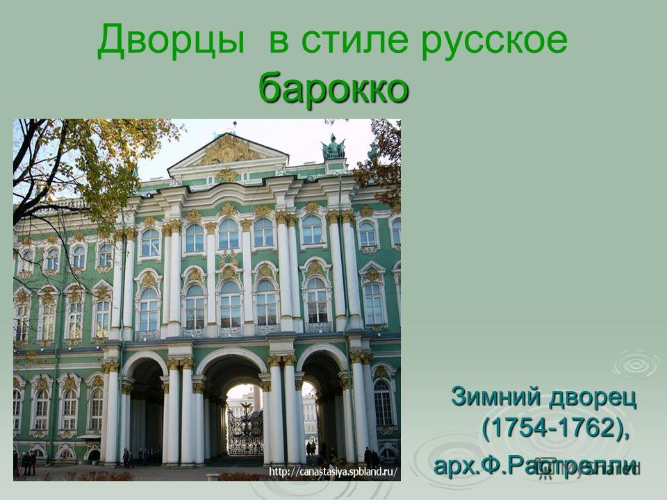 барокко Дворцы в стиле русское барокко Зимний дворец (1754-1762), арх.Ф.Растрелли арх.Ф.Растрелли