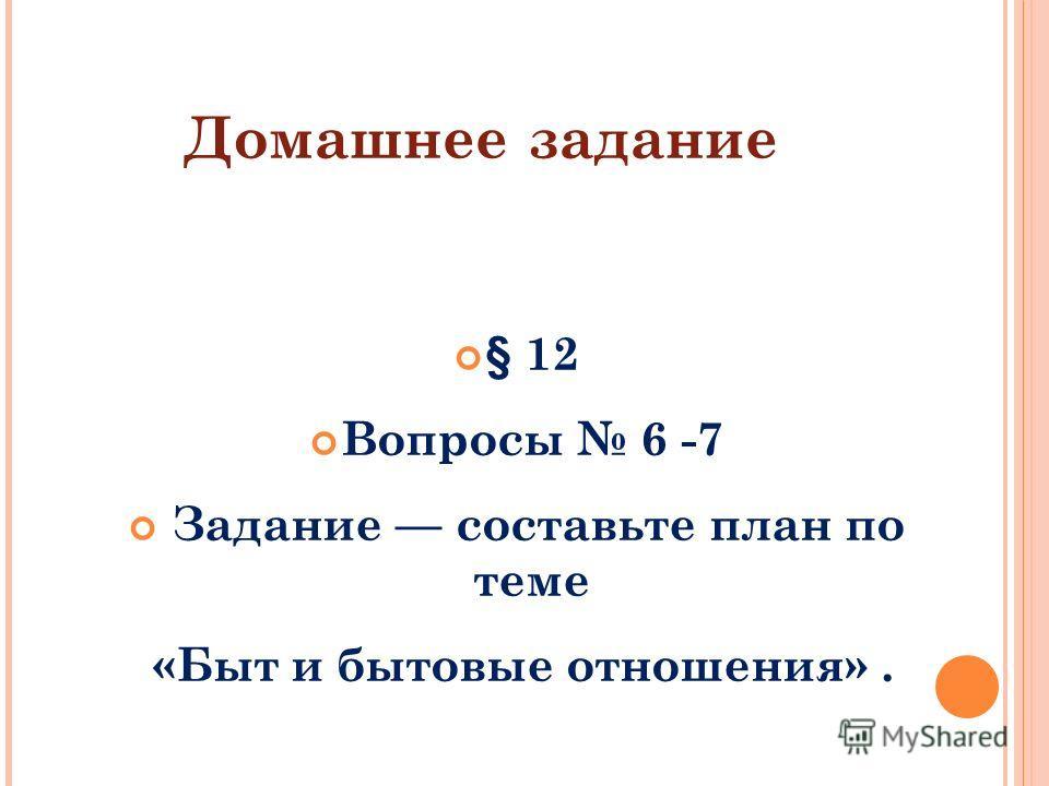 Домашнее задание § 12 Вопросы 6 -7 Задание составьте план по теме «Быт и бытовые отношения».