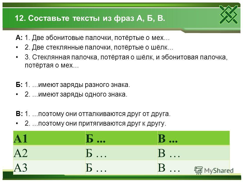 12. Составьте тексты из фраз А, Б, В. А: 1. Две эбонитовые палочки, потёртые о мех... 2. Две стеклянные палочки, потёртые о шёлк... 3. Стеклянная палочка, потёртая о шёлк, и эбонитовая палочка, потёртая о мех... Б: 1....имеют заряды разного знака. 2.