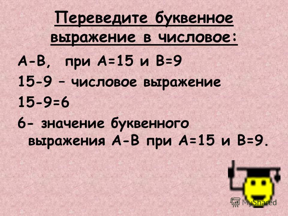 Переведите буквенное выражение в числовое: A-B, при A=15 и B=9 15-9 – числовое выражение 15-9=6 6- значение буквенного выражения A-B при A=15 и B=9.