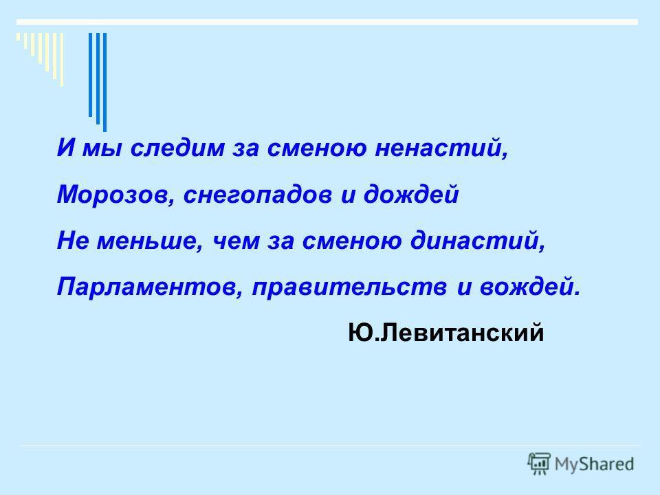 И мы следим за сменою ненастий, Морозов, снегопадов и дождей Не меньше, чем за сменою династий, Парламентов, правительств и вождей. Ю.Левитанский